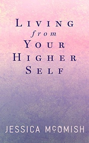 Living from your higher self: 21 timeless spiritual lessons in how to partner with your soul and align to your highest calling  by  Jessica McOmish