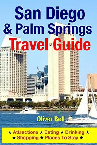 San Diego & Palm Springs Travel Guide: Attractions, Eating, Drinking, Shopping & Places To Stay Oliver Bell