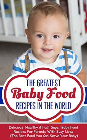 The Greatest Baby Food Recipes In The World: Delicious, Healthy & Fast Super Baby Food Recipes For Parents With Busy Lives  by  Sonia Maxwell