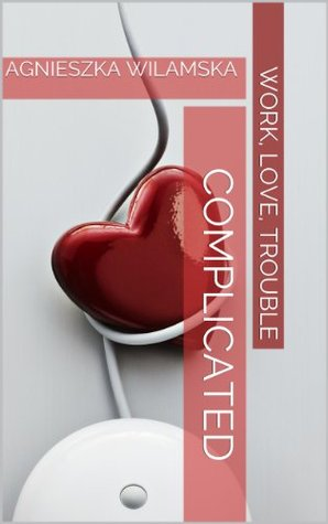 Complicated (Work, love, trouble Book 2) Agnieszka Wilamska