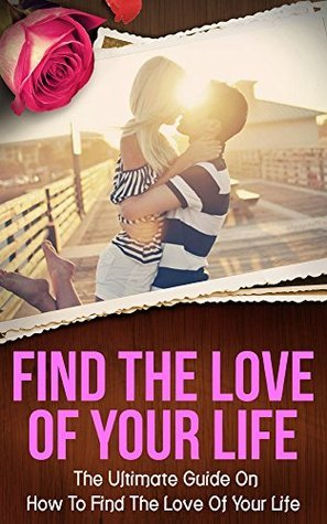 Find The Love Of Your Life: The Ultimate Guide On How To Find The Love Of Your Life Sofia Price