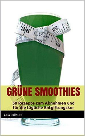 Grüne Smoothies: 50 Rezepte zum Abnehmen und für die tägliche Entgiftungskur Anja Grünert