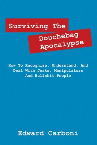 Surviving The Douchebag Apocalypse: How To Recognize, Understand, And Deal With Jerks, Manipulators And Bullshit People Edward Carboni