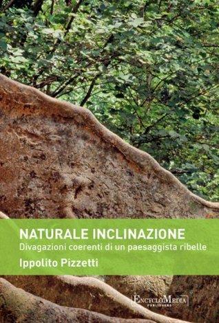 Naturale inclinazione: Divagazioni coerenti di un paesaggista ribelle  by  Ippolito Pizzetti