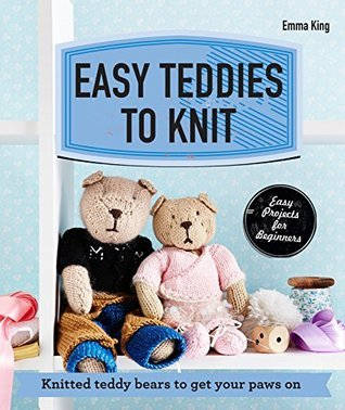 Easy Teddies to Knit: Knitted teddy bears to get your paws on  by  Emma King