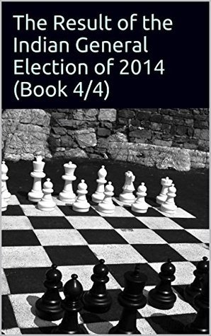 The Result of the Indian General Election of 2014 (Book 4/4 in IGE2014 series)  by  Bhuwan Singh