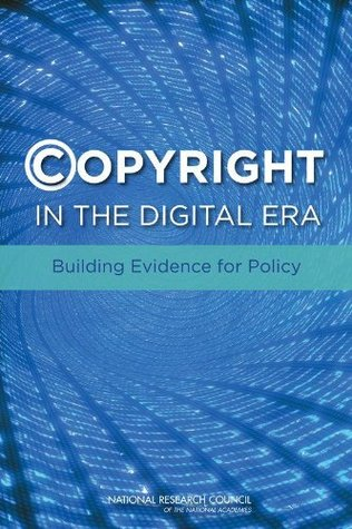 Copyright in the Digital Era: Building Evidence for Policy  by  Committee on the Impact of Copyright Policy on Innovation in the Digital Era