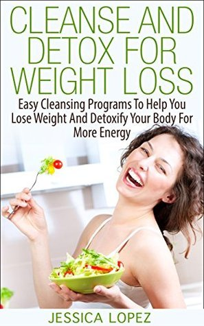Cleanse and Detox for Weight Loss: Easy Cleansing Programs To Help You Lose Weight And Detoxify Your Body For More Energy Jessica Lopez
