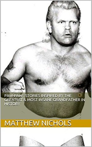 Paw-Paw : Stories Inspired By The Greatest & Most Insane Grandfather In History  by  Matthew Nichols