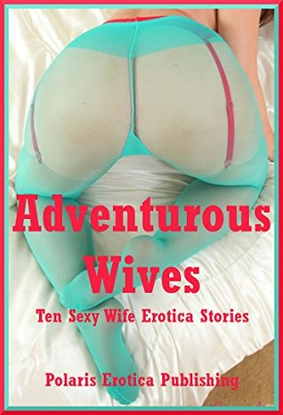 Adventurous Wives: Ten Sexy Wife Erotica Stories Kaddy DeLora