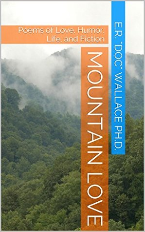 Mountain Love: Poems of Love, Humor, Life, and Fiction E.R. Doc Wallace Ph.D.