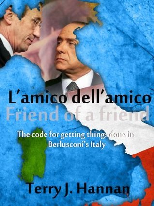 Lamico dellamico - Friend of a friend: The code for getting things done in Berlusconis Italy Terry J. Hannan
