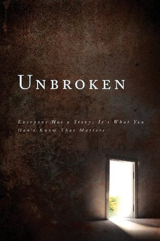 Unbroken:Everyone Has a Story, Its What You Dont Know That Matters  by  Unbroken