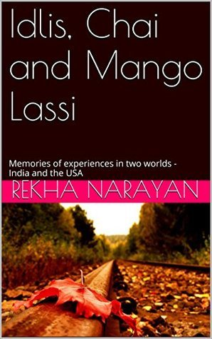 Idlis, Chai and Mango Lassi: Memories of experiences in two worlds - India and the USA Rekha Narayan