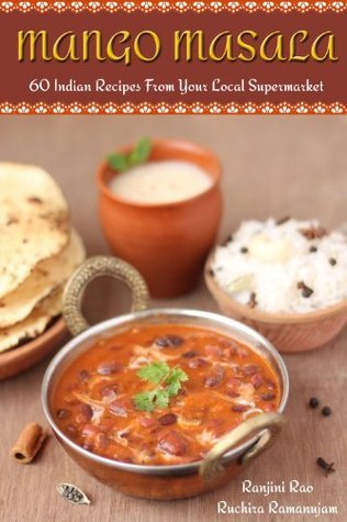 Mango Masala: 60 Indian Recipes From Your Local Supermarket  by  Ranjini Rao