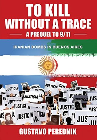 To Kill Without a Trace: A Prequel to 9/11 - The 1994 Terrorist Bombing in Buenos Aires & the Iranian Connection  by  Gustavo D. Perednik