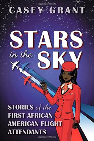 Stars in the Sky: Stories of the First African American Flight Attendants  by  Casey Grant