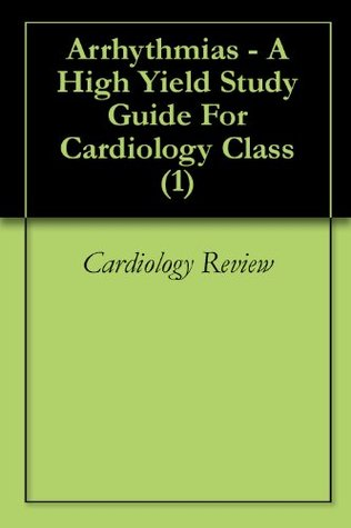 Arrhythmias - A High Yield Study Guide For Cardiology Class (1)  by  Cardiology Review