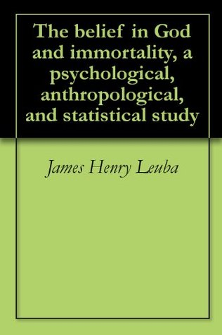 The belief in God and immortality, a psychological, anthropological, and statistical study  by  James Henry Leuba