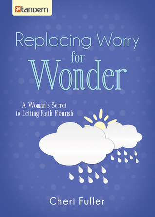 Replacing Worry for Wonder: A Womans Secret to Letting Faith Flourish  by  Cheri Fuller
