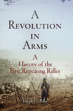 A Revolution in Arms: A History of the First Repeating Rifles Joseph G. Bilby