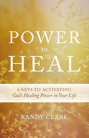 Power to Heal: Keys to Activating Gods Healing Power in Your Life  by  Randy Clark