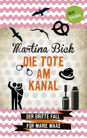 Die Tote am Kanal: Der dritte Fall für Marie Maas  by  Martina Bick