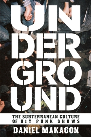 Underground: The Subterranean Culture of Punk House Shows  by  Daniel Makagon