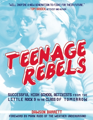 Teenage Rebels: Stories of Successful High School Activists, From the Little Rock 9 to the Class of Tomorrow  by  Dawson Barrett