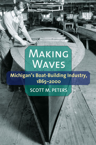 Making Waves: Michigan's Boat-Building Industry, 1865-2000  by  Scott M Peters