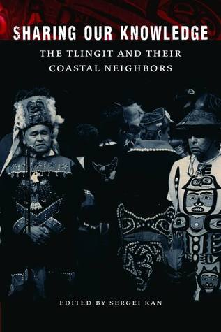 Sharing Our Knowledge: The Tlingit and Their Coastal Neighbors  by  Sergei A. Kan