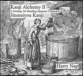 Kanji Alchemy II: A Strategy for Reading Japanese Characters Jinmeiyou Kanji  by  Harry Nap