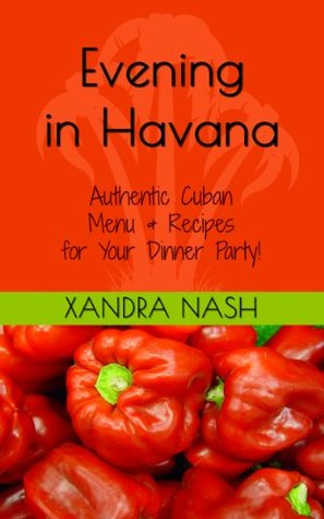 Evening in Havana - Authentic Cuban Menu & Recipes for Your Dinner Party! (Dinner Parties Xandra Nash Book 3) by Xandra Nash
