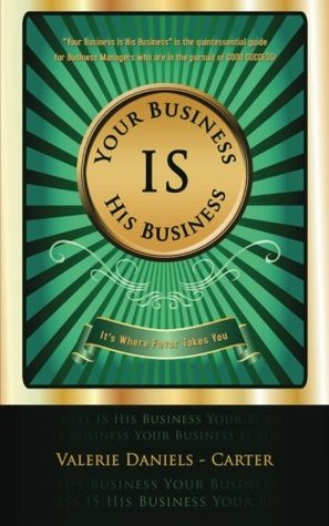 Your Business Is His Business: Its Where Favor Takes You  by  Valerie Daniels-Carter