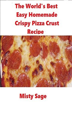 The Worlds Best Easy Homemade Crispy Pizza Crust Recipe  by  Misty Sage