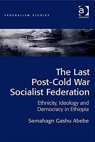 The Last Post-Cold War Socialist Federation: Ethnicity, Ideology and Democracy in Ethiopia  by  Semahagn Gashu Abebe