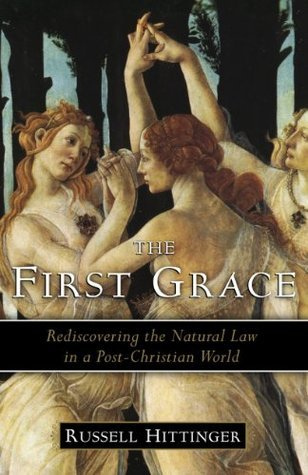 The First Grace: Rediscovering the Natural Law in a Post-Christian World  by  Russell Hittinger
