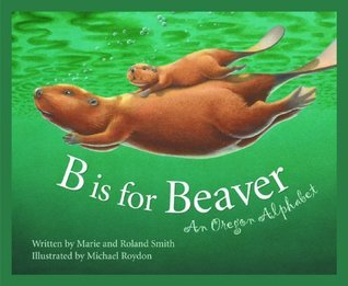 B Is for Beaver: An Oregon Alphabet  by  Roland Smith