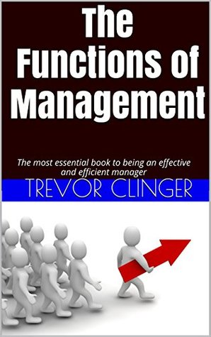 The Functions of Management: The most essential book to being an effective and efficient manager Trevor Clinger