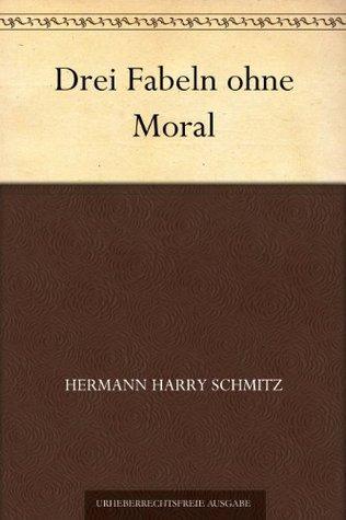 Drei Fabeln ohne Moral  by  Hermann Harry Schmitz