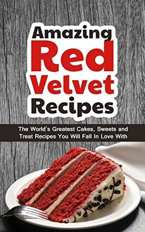 mazing Red Velvet Recipes: The Worlds Greatest Cakes, Sweets and Treat Recipes You Will Fall In Love With  by  Alice Smith