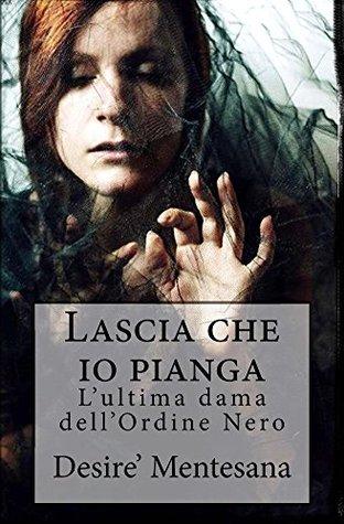 Lascia che io pianga: Lultima dama dellOrdine Nero  by  Desire Mentesana