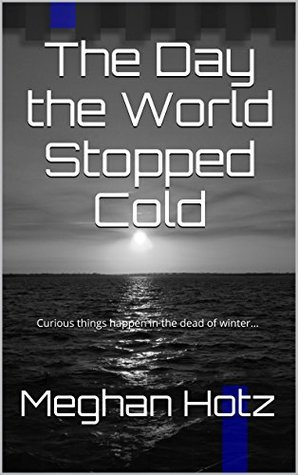 The Day the World Stopped Cold: Curious things happen in the dead of winter...  by  Meghan Hotz