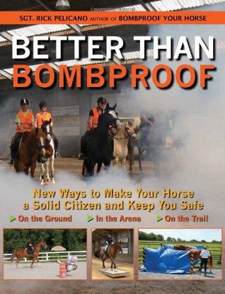 Better Than Bombproof: New Ways to Make Your Horse a Solid Citizen and Keep You Safe on the Ground, In the Arena and On the Trail  by  Rick Pelicano