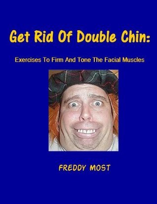 Get Rid Of Double Chin: Exercises To Firm And Tone The Facial Muscles  by  Freddy Most