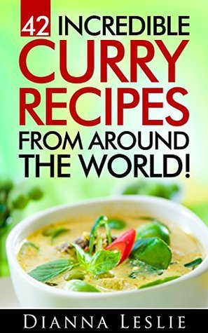 42 Incredible Curry Recipes From Around The World!  by  Dianna Leslie