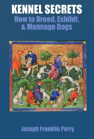 Kennel Secrets : How to Breed, Exhibit, and Mannage Dogs Joseph Perry