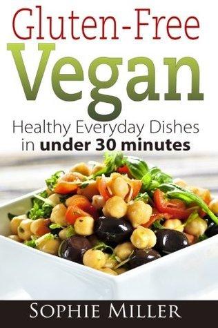 Gluten-Free Vegan: Healthy Everyday Recipes in under 30 minutes Sophie Miller