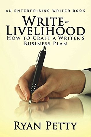 WRITE-LIVELIHOOD: How to Craft a Writers Business Plan (Enterprising Writer Book 1)  by  Ryan Petty