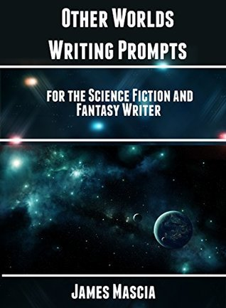 Other Worlds: Writing Prompts for the Science Fiction and Fantasy Writer James Mascia